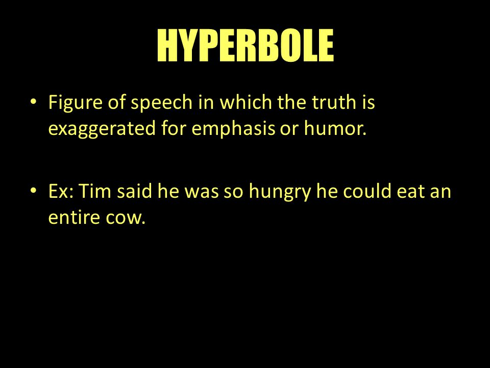 HYPERBOLE Figure of speech in which the truth is exaggerated for emphasis or humor.