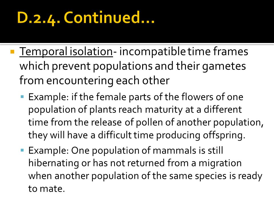 D.2.4. Continued… Temporal isolation- incompatible time frames which prevent populations and their gametes from encountering each other.