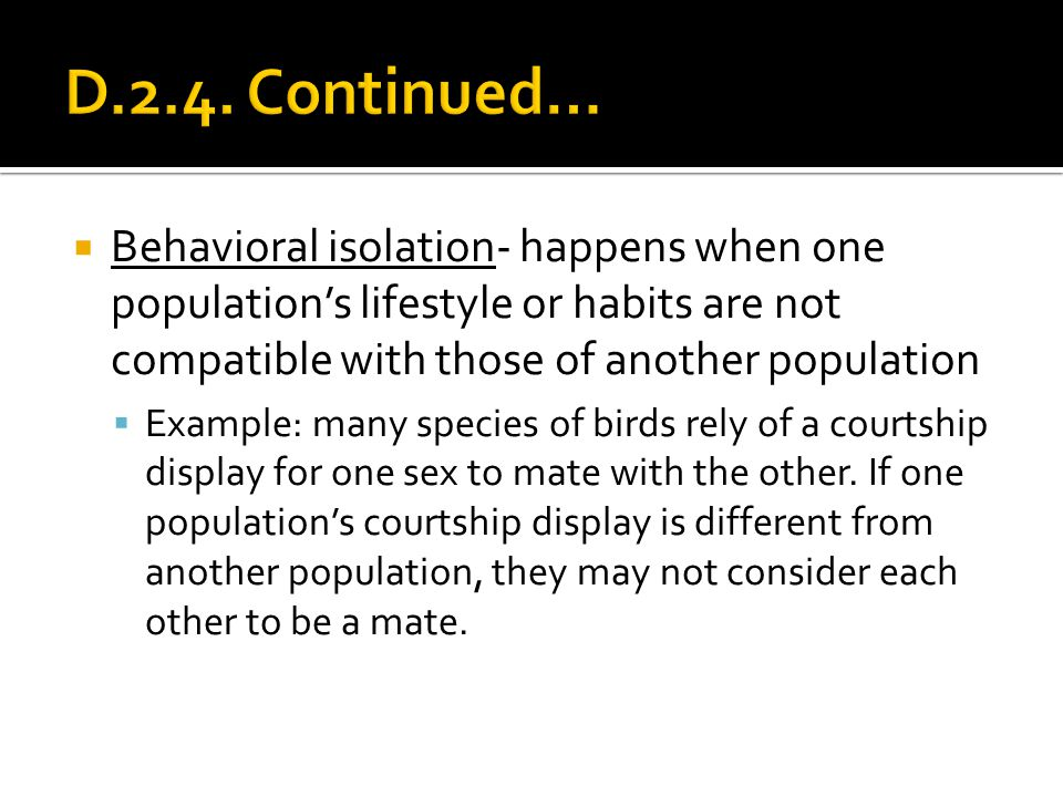 D.2.4. Continued… Behavioral isolation- happens when one population's lifestyle or habits are not compatible with those of another population.