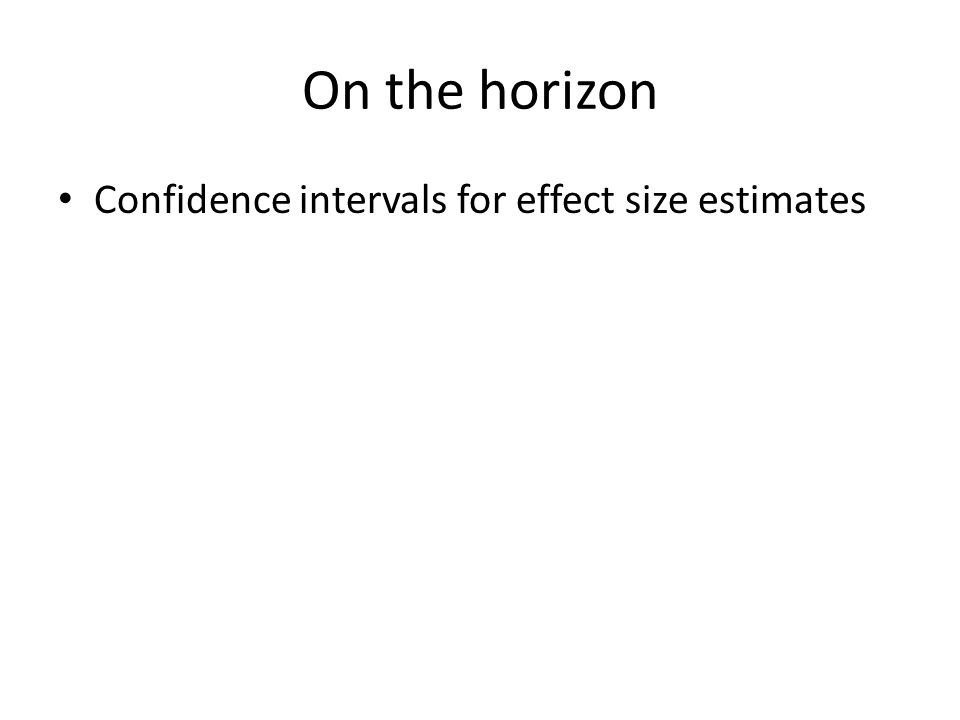 On the horizon Confidence intervals for effect size estimates Maybe :