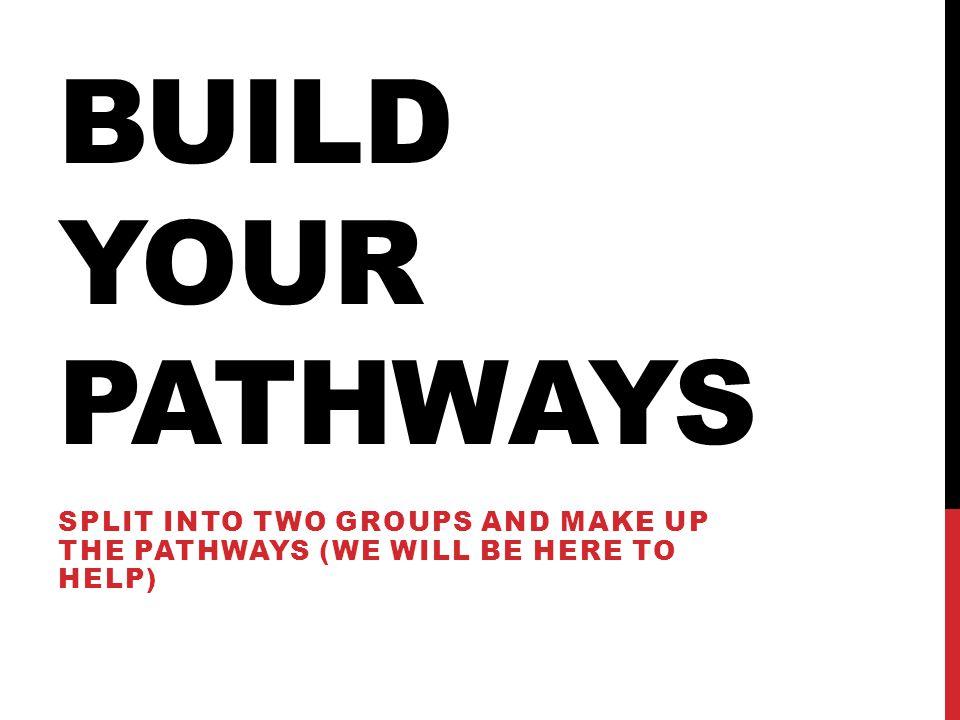 BUILD YOUR PATHWAYS Split into two groups and make up the pathways (we will be here to help)