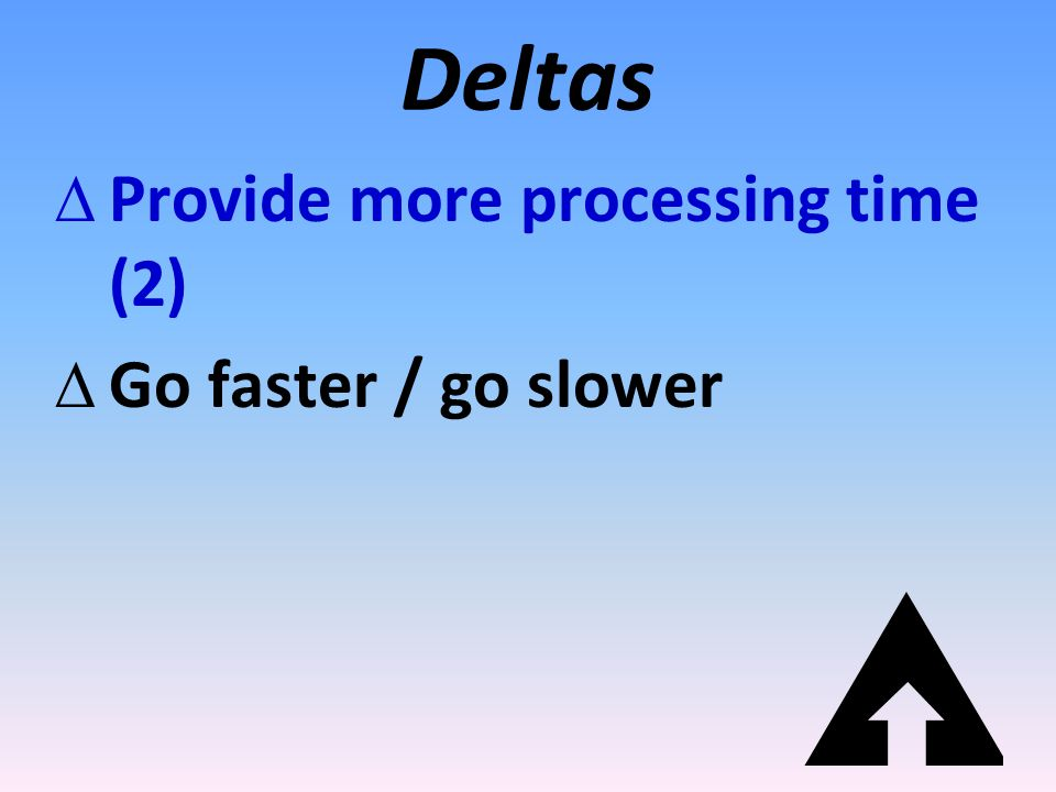 Deltas Provide more processing time (2) Go faster / go slower