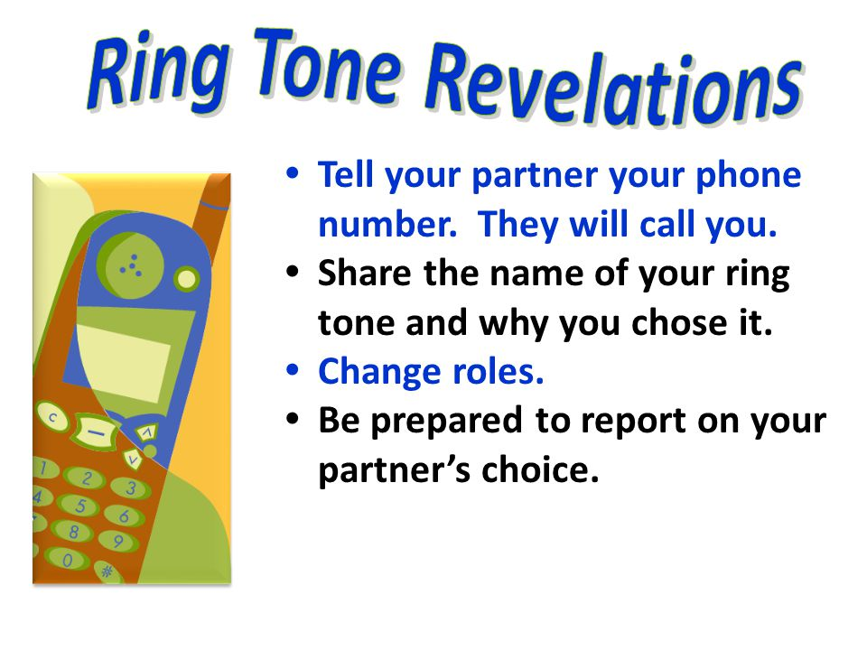 Ring Tone Revelations Tell your partner your phone number. They will call you. Share the name of your ring tone and why you chose it.