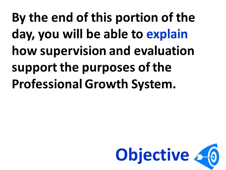 By the end of this portion of the day, you will be able to explain how supervision and evaluation support the purposes of the Professional Growth System.