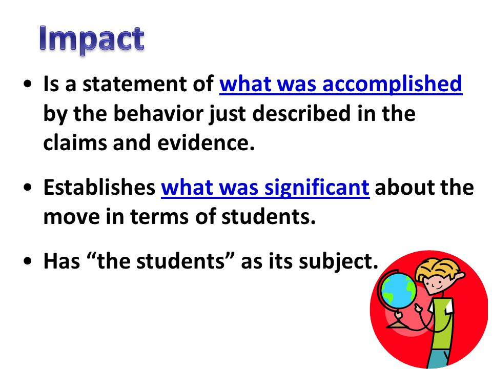 Impact Is a statement of what was accomplished by the behavior just described in the claims and evidence.