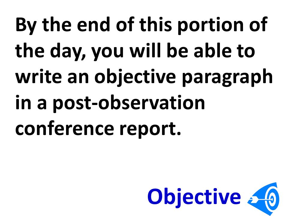 By the end of this portion of the day, you will be able to write an objective paragraph in a post-observation conference report.