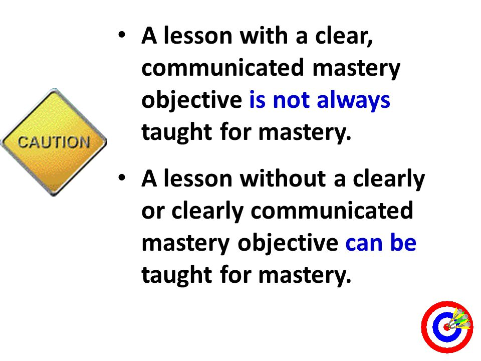 A lesson with a clear, communicated mastery objective is not always taught for mastery.