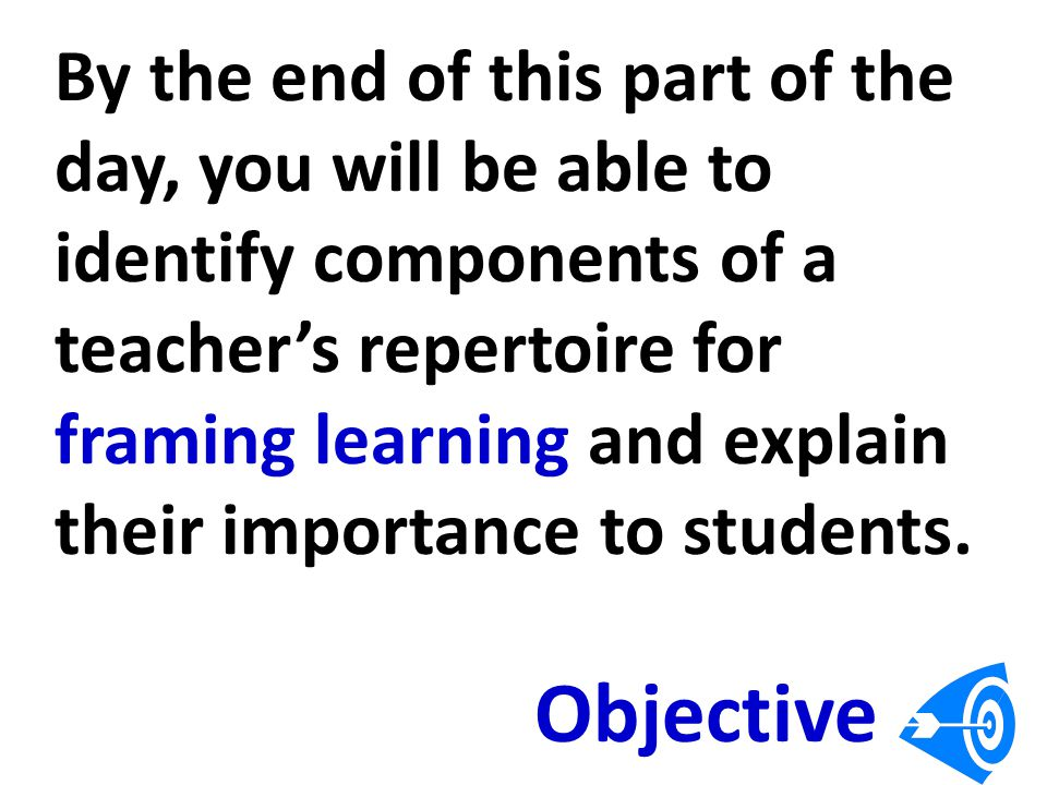 By the end of this part of the day, you will be able to identify components of a teacher's repertoire for framing learning and explain their importance to students.