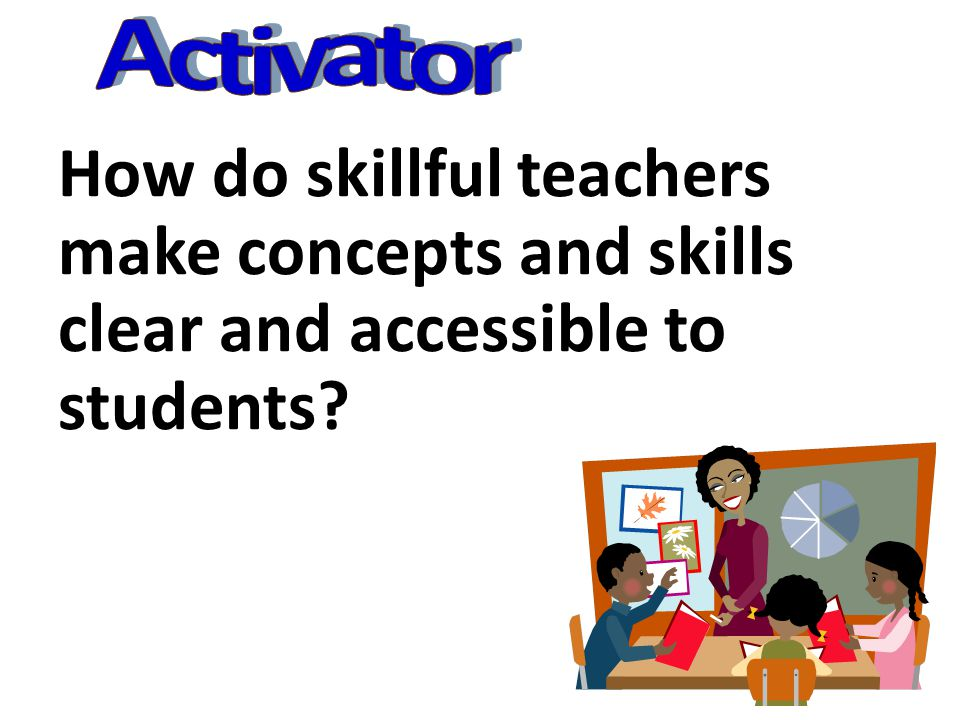 Activator How do skillful teachers make concepts and skills clear and accessible to students