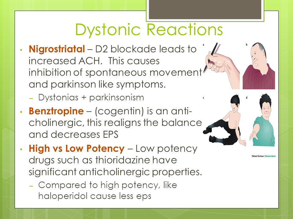 Dystonic Reactions Nigrostriatal – D2 blockade leads to increased ACH. This causes inhibition of spontaneous movement and parkinson like symptoms.