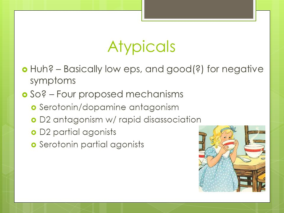 Atypicals Huh – Basically low eps, and good( ) for negative symptoms