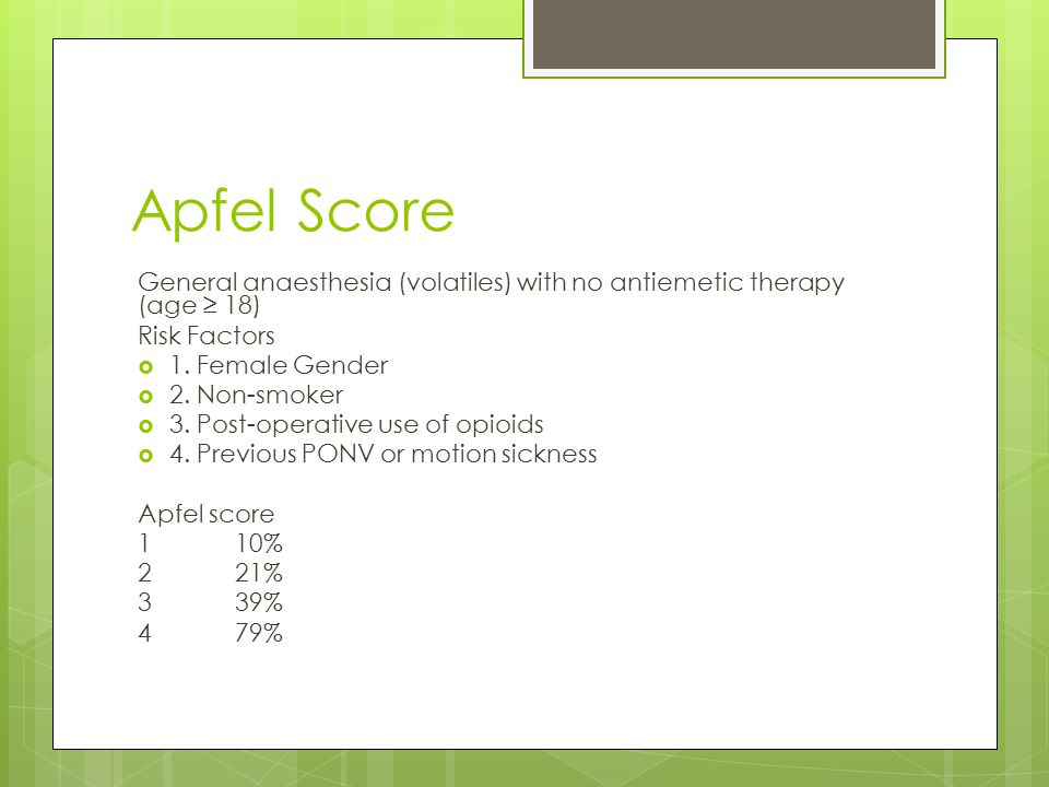 Apfel Score General anaesthesia (volatiles) with no antiemetic therapy (age ≥ 18) Risk Factors. 1. Female Gender.