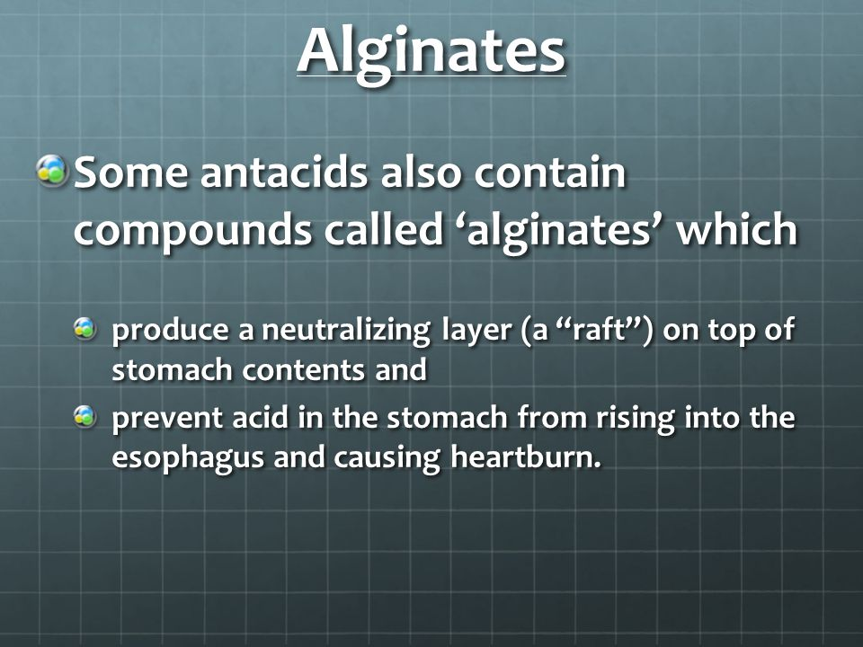 Alginates Some antacids also contain compounds called 'alginates' which. produce a neutralizing layer (a raft ) on top of stomach contents and.