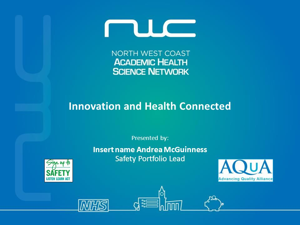 Innovation and Health Connected Presented by: Insert name Andrea McGuinness Safety Portfolio Lead