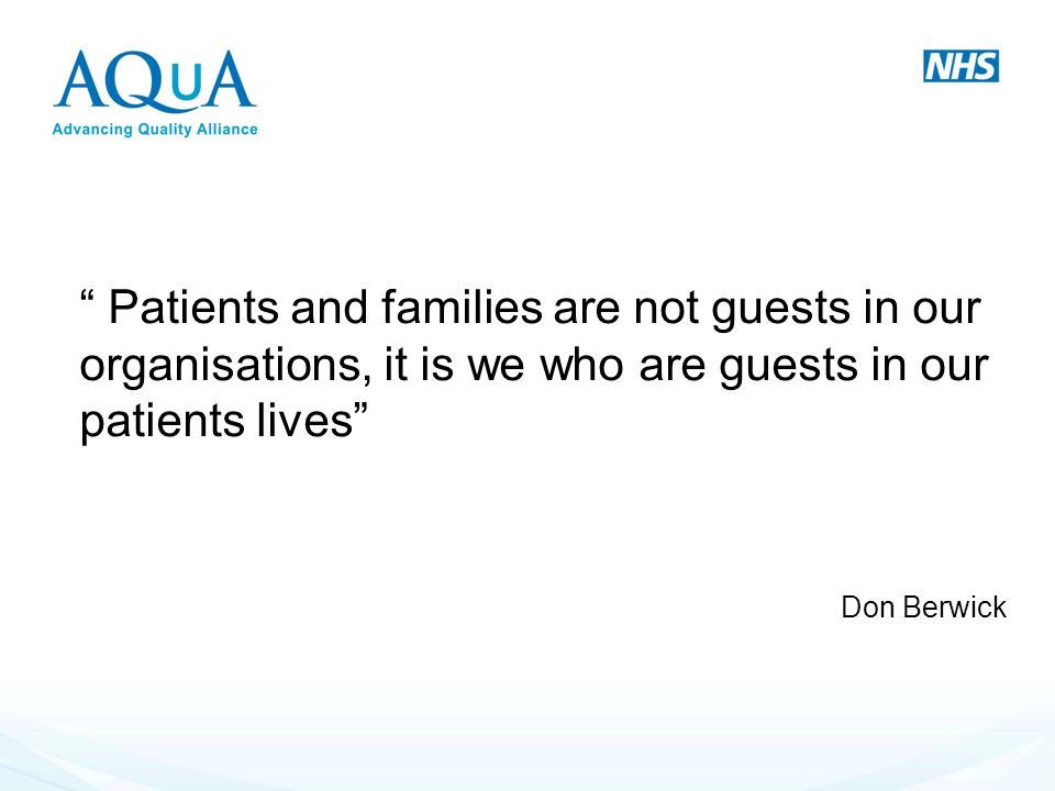 Patients and families are not guests in our organisations, it is we who are guests in our patients lives