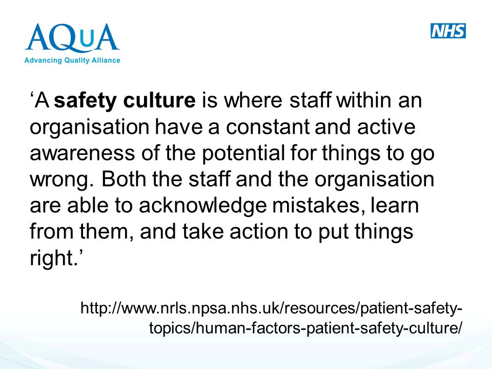'A safety culture is where staff within an organisation have a constant and active awareness of the potential for things to go wrong. Both the staff and the organisation are able to acknowledge mistakes, learn from them, and take action to put things right.'