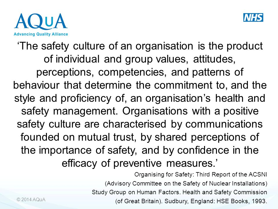 'The safety culture of an organisation is the product of individual and group values, attitudes, perceptions, competencies, and patterns of behaviour that determine the commitment to, and the style and proficiency of, an organisation's health and safety management. Organisations with a positive safety culture are characterised by communications founded on mutual trust, by shared perceptions of the importance of safety, and by confidence in the efficacy of preventive measures.'