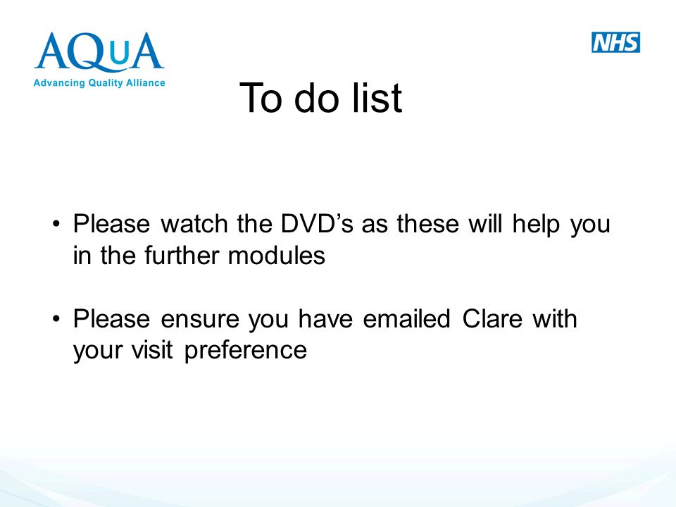 To do list Please watch the DVD's as these will help you in the further modules.