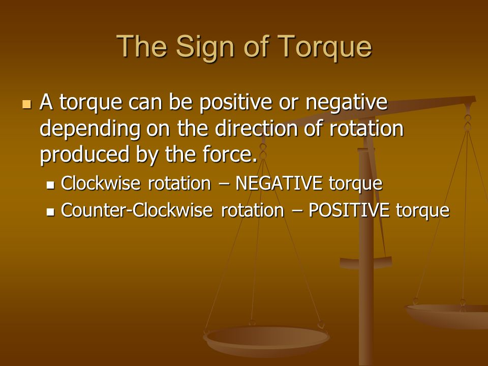 The Sign of Torque A torque can be positive or negative depending on the direction of rotation produced by the force.