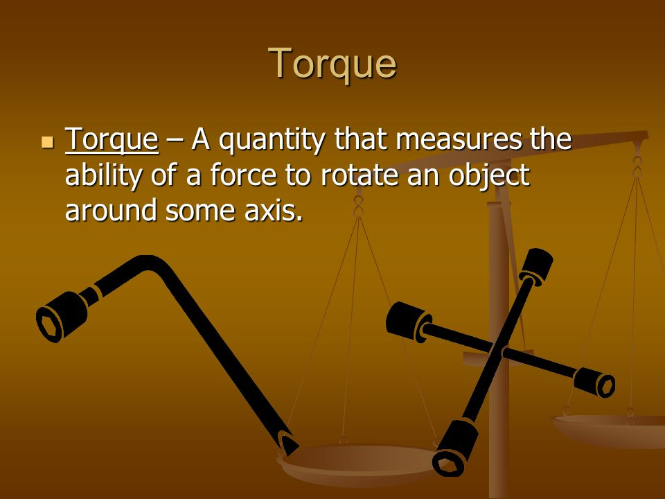Torque Torque – A quantity that measures the ability of a force to rotate an object around some axis.
