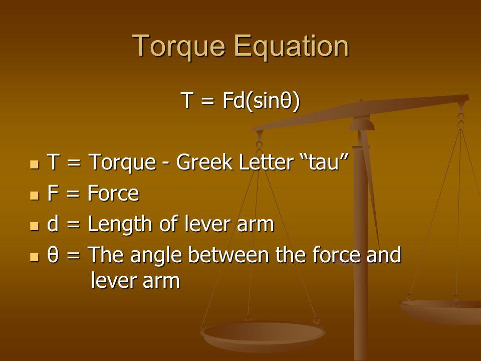 Torque Equation T = Fd(sinθ) T = Torque - Greek Letter tau F = Force