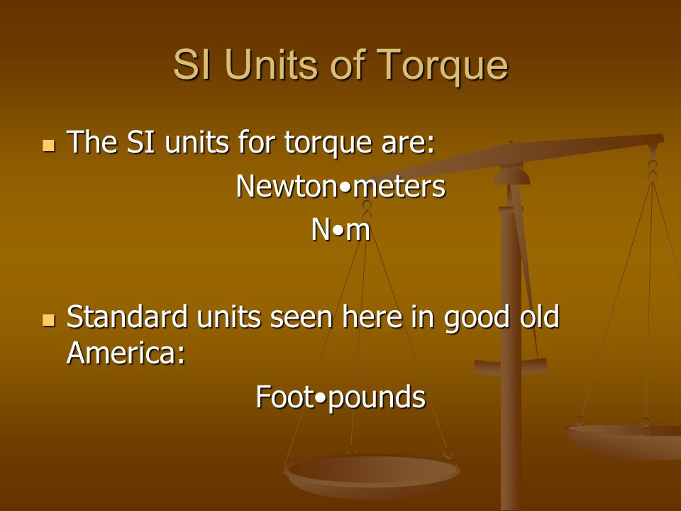 SI Units of Torque The SI units for torque are: Newton•meters N•m
