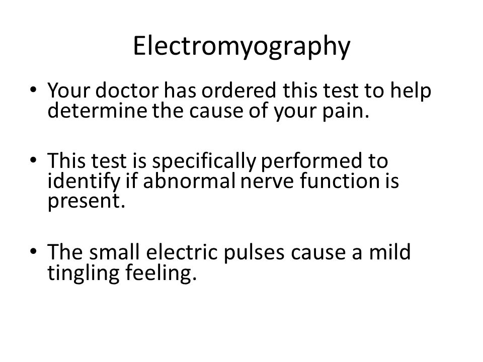 Electromyography Your doctor has ordered this test to help determine the cause of your pain.
