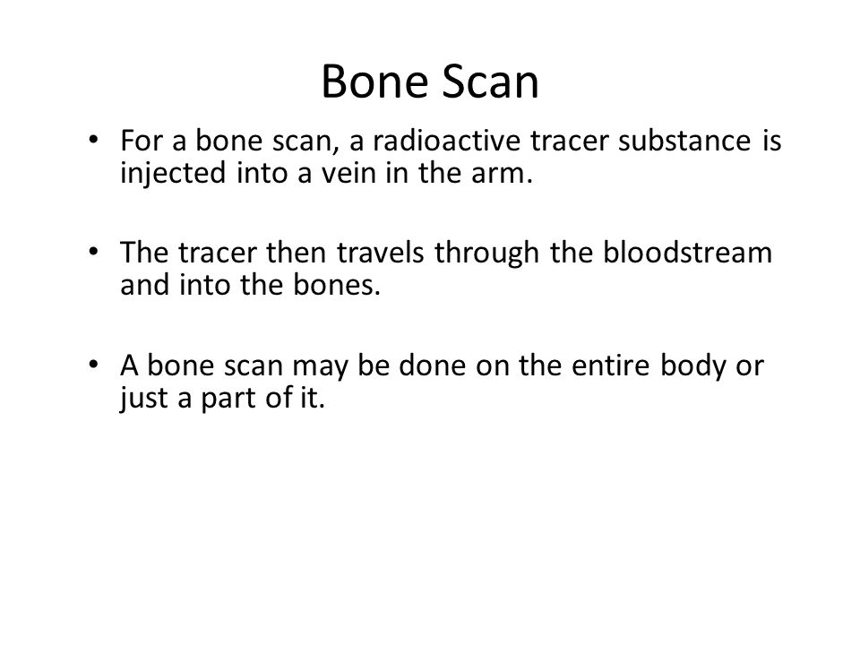 Bone Scan For a bone scan, a radioactive tracer substance is injected into a vein in the arm.