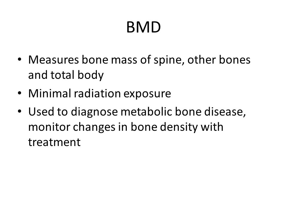 BMD Measures bone mass of spine, other bones and total body