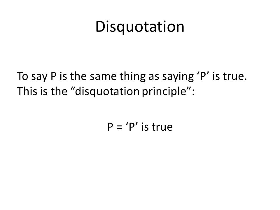 Disquotation To say P is the same thing as saying 'P' is true.