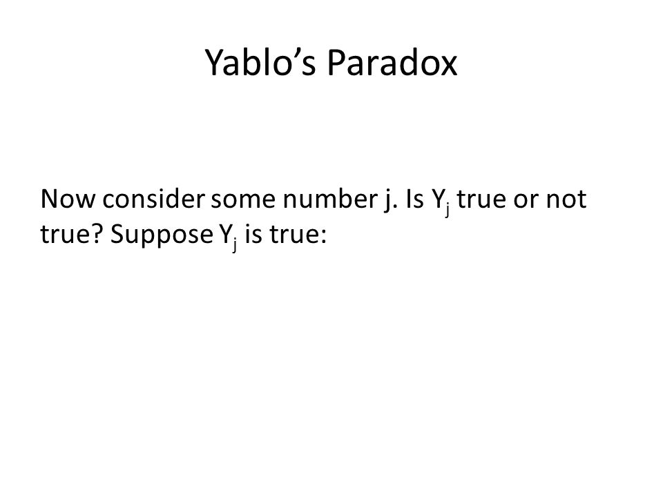 Yablo's Paradox Now consider some number j. Is Yj true or not true Suppose Yj is true: