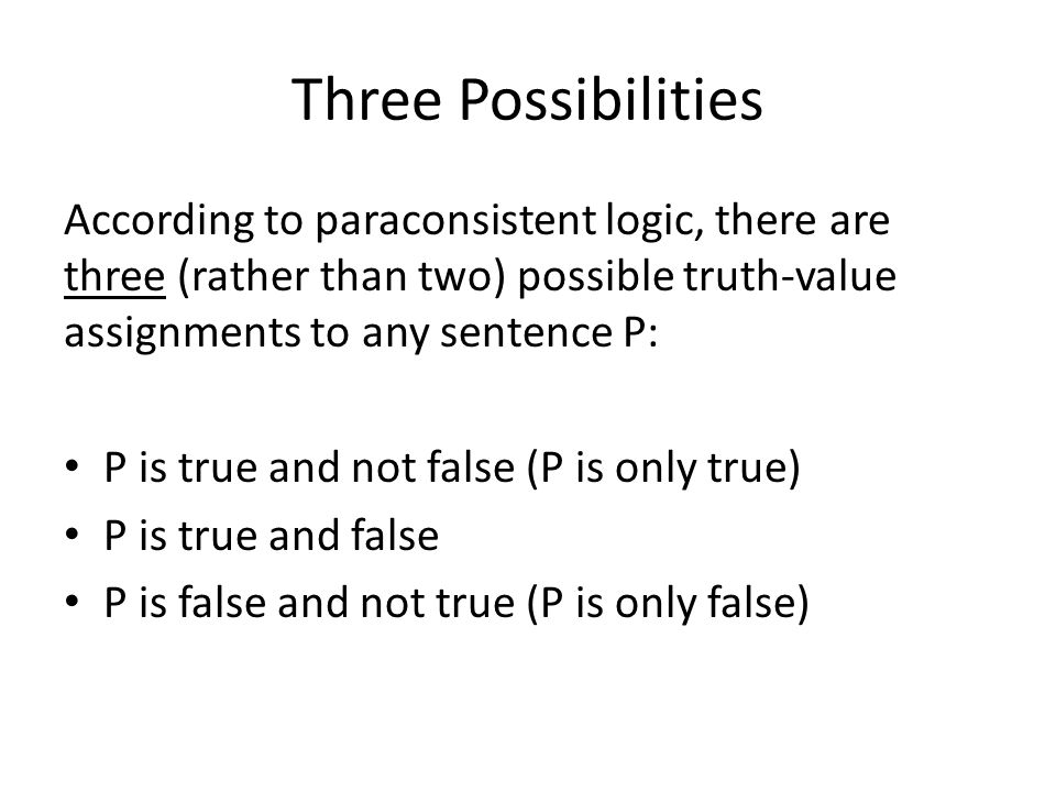 Three Possibilities According to paraconsistent logic, there are three (rather than two) possible truth-value assignments to any sentence P: