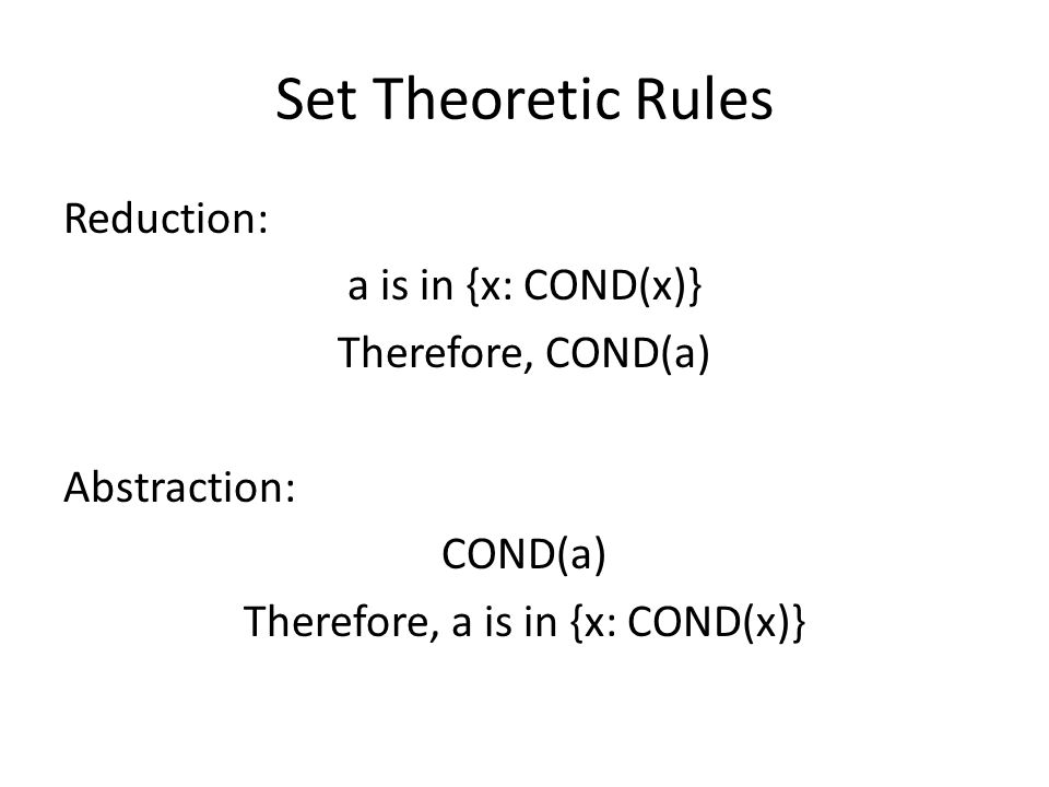 Set Theoretic Rules Reduction: a is in {x: COND(x)} Therefore, COND(a) Abstraction: COND(a) Therefore, a is in {x: COND(x)}