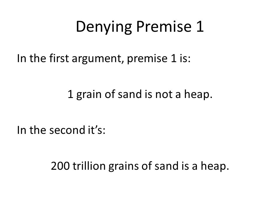Denying Premise 1 In the first argument, premise 1 is: 1 grain of sand is not a heap.