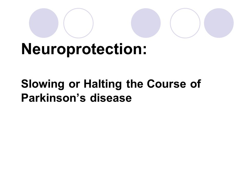Neuroprotection: Slowing or Halting the Course of Parkinson's disease