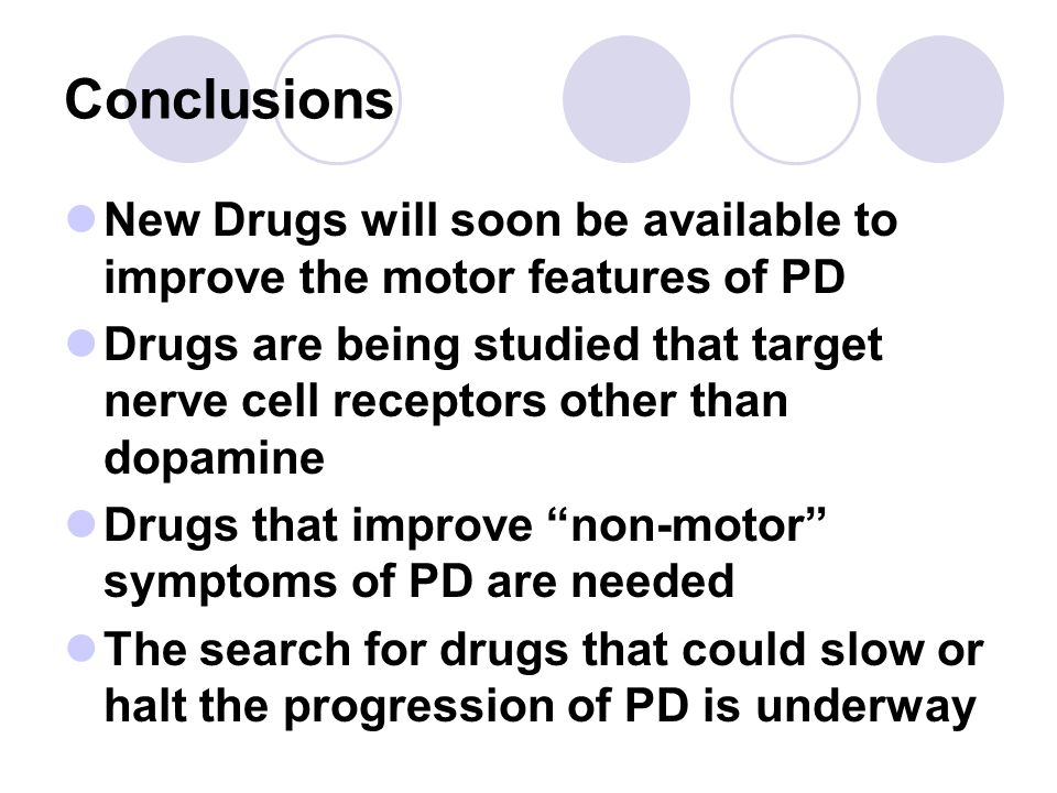 Conclusions New Drugs will soon be available to improve the motor features of PD.