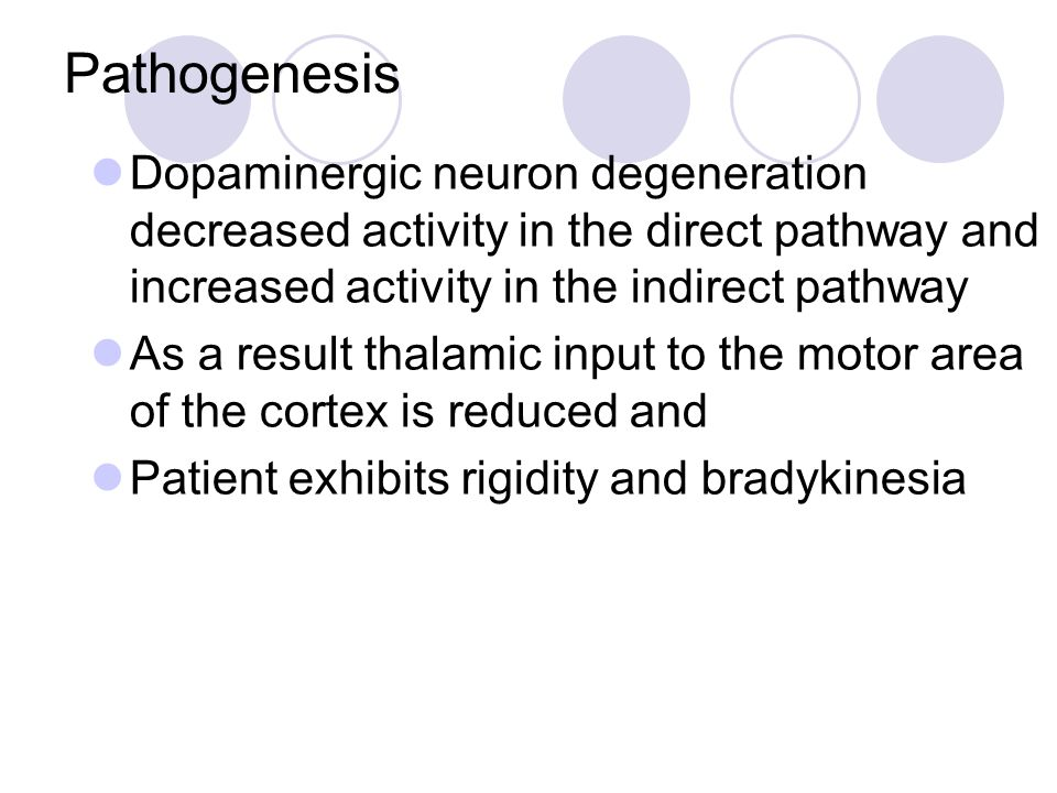 Pathogenesis Dopaminergic neuron degeneration decreased activity in the direct pathway and increased activity in the indirect pathway.