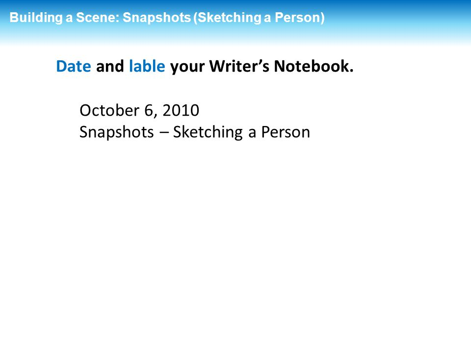 Date and lable your Writer's Notebook. October 6, 2010