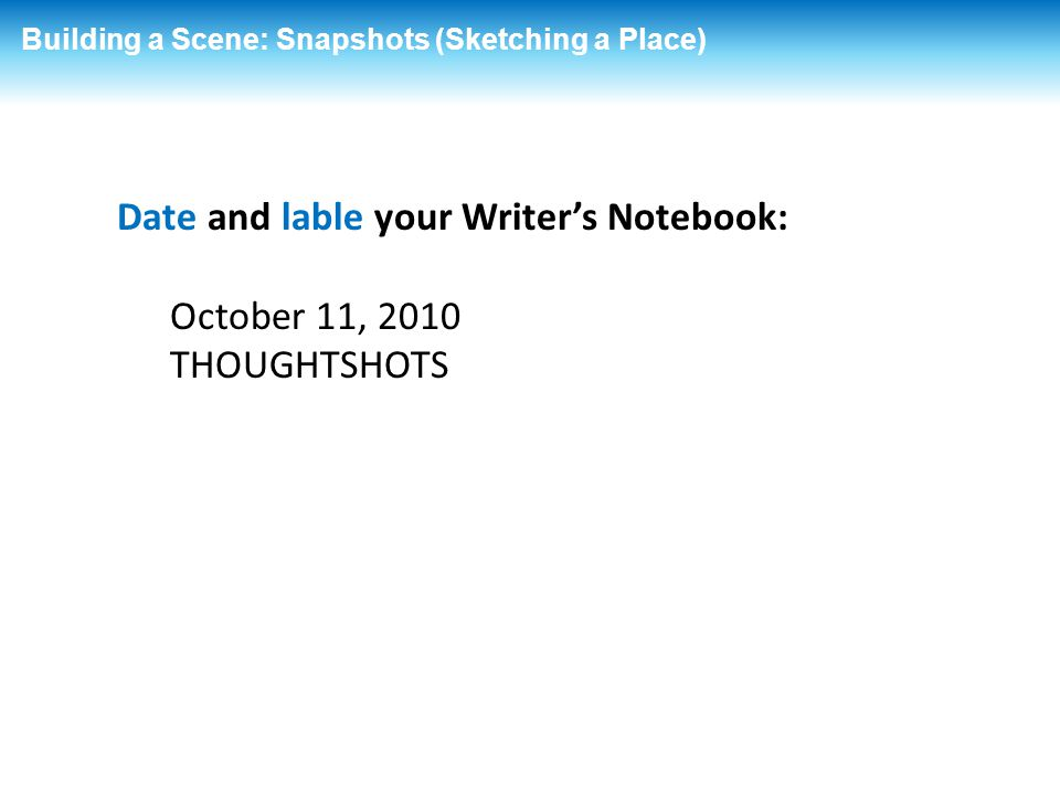 Date and lable your Writer's Notebook: October 11, 2010 THOUGHTSHOTS