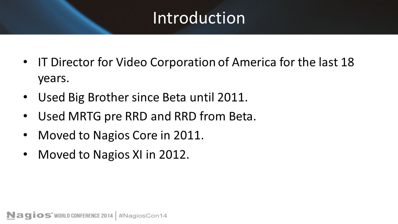 Introduction IT Director for Video Corporation of America for the last 18 years. Used Big Brother since Beta until 2011.