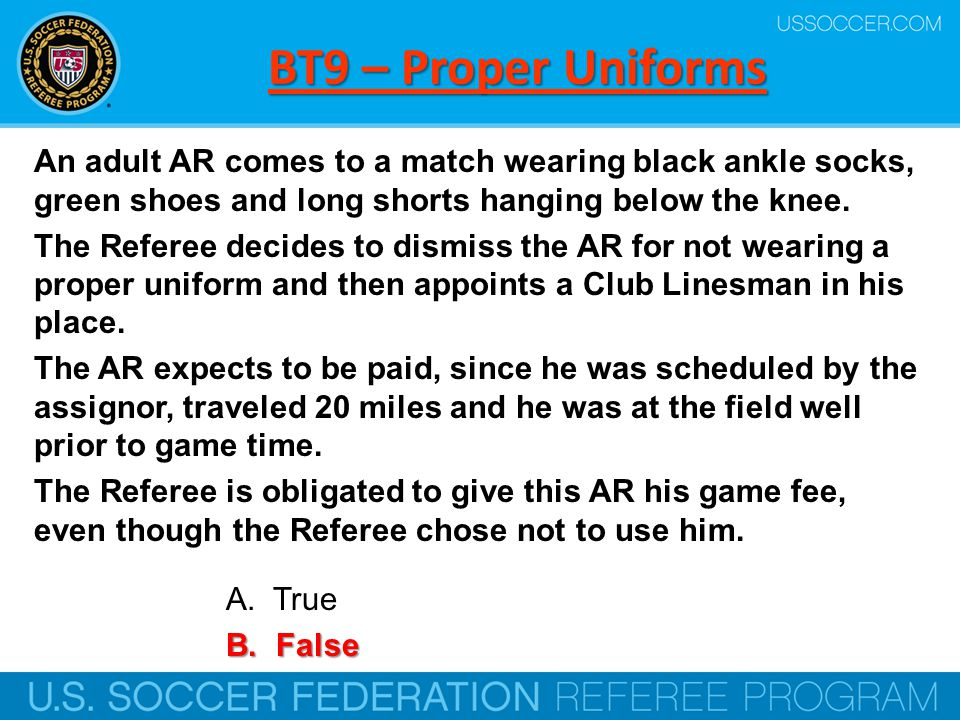 BT9 – Proper Uniforms An adult AR comes to a match wearing black ankle socks, green shoes and long shorts hanging below the knee.