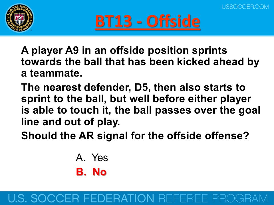 BT13 - Offside A player A9 in an offside position sprints towards the ball that has been kicked ahead by a teammate.