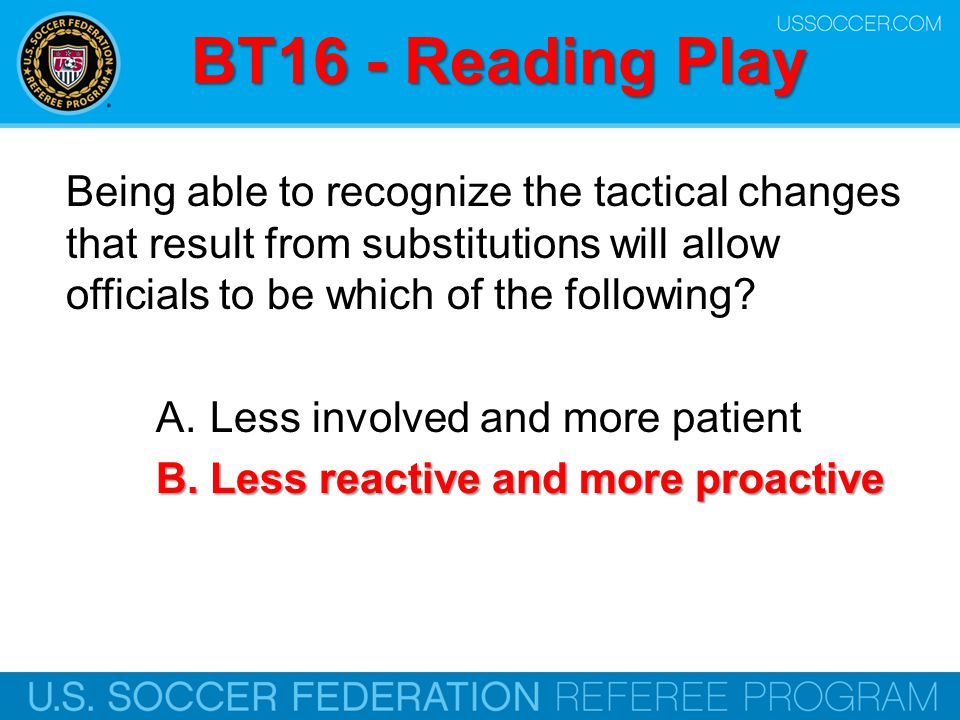 BT16 - Reading Play Being able to recognize the tactical changes that result from substitutions will allow officials to be which of the following
