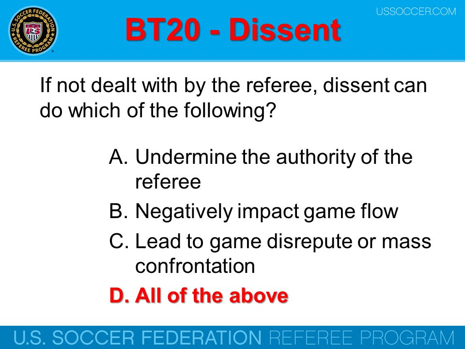 BT20 - Dissent If not dealt with by the referee, dissent can do which of the following Undermine the authority of the referee.