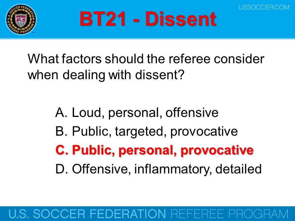 BT21 - Dissent What factors should the referee consider when dealing with dissent Loud, personal, offensive.