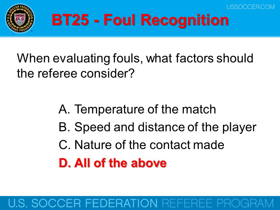 BT25 - Foul Recognition When evaluating fouls, what factors should the referee consider Temperature of the match.