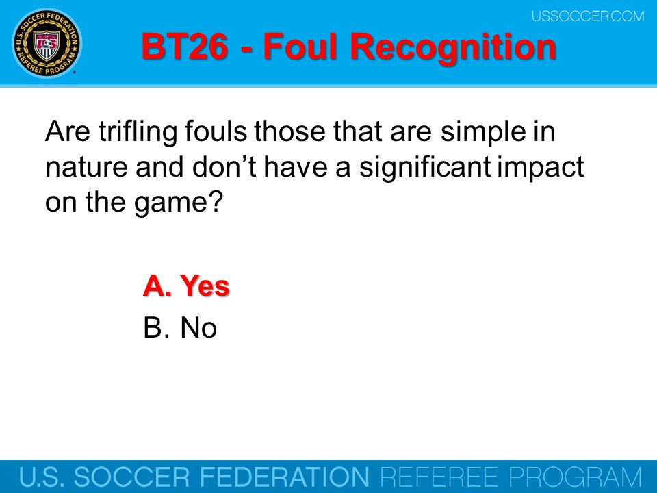 BT26 - Foul Recognition Are trifling fouls those that are simple in nature and don't have a significant impact on the game