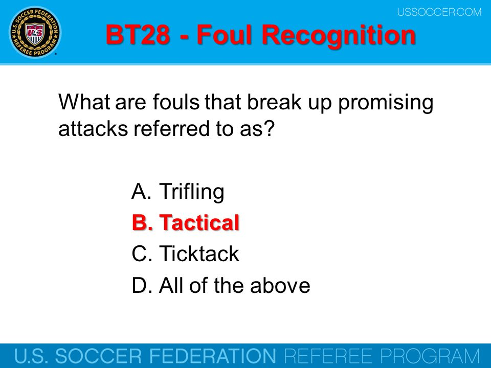 BT28 - Foul Recognition What are fouls that break up promising attacks referred to as Trifling. Tactical.