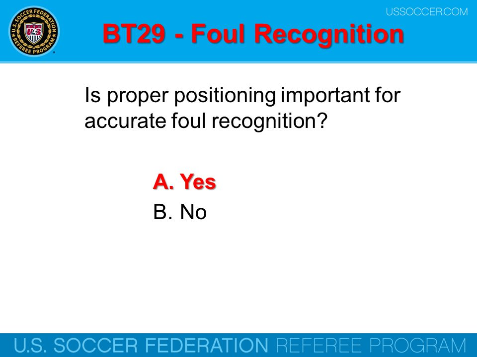 BT29 - Foul Recognition Is proper positioning important for accurate foul recognition Yes. No. Online Training Script: