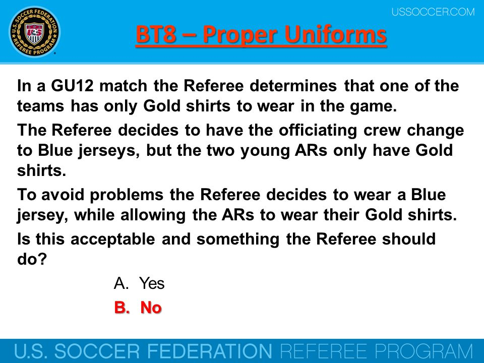 BT8 – Proper Uniforms In a GU12 match the Referee determines that one of the teams has only Gold shirts to wear in the game.